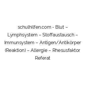 Blut – Lymphsystem – Stoffaustausch – Immunsystem – Antigen/Antikörper (Reaktion) – Allergie – Rhesusfaktor Referat