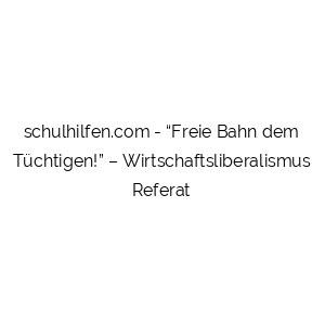 """""""Freie Bahn dem Tüchtigen!"""" – Wirtschaftsliberalismus Referat"""