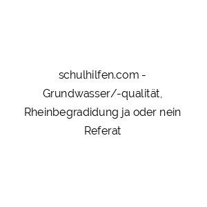 Grundwasser/-qualität, Rheinbegradidung ja oder nein Referat